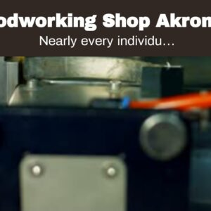 Woodworking Shop Akron Oh Seeking To Begin a Woodshop in Akron Oh - Here is what You Must know...